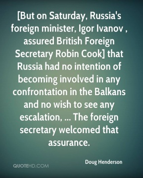 [But on Saturday, Russia's foreign minister, Igor Ivanov , assured British Foreign Secretary Robin Cook] that Russia had no intention of becoming involved in any confrontation in the Balkans and no wish to see any escalation, ... The foreign secretary welcomed that assurance.