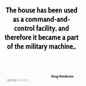 Doug Henderson - The house has been used as a command-and-control facility, and therefore it became a part of the military machine.