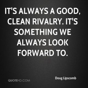 Doug Lipscomb - It's always a good, clean rivalry. It's something we always look forward to.