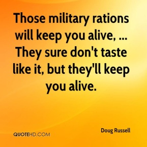Doug Russell - Those military rations will keep you alive, ... They sure don't taste like it, but they'll keep you alive.