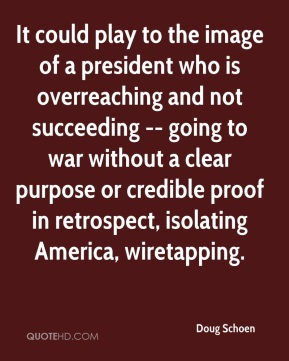 Doug Schoen - It could play to the image of a president who is overreaching and not succeeding -- going to war without a clear purpose or credible proof in retrospect, isolating America, wiretapping.