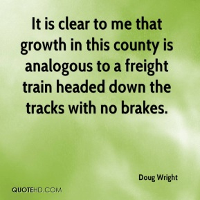 It is clear to me that growth in this county is analogous to a freight train headed down the tracks with no brakes.