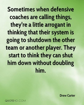 Sometimes when defensive coaches are calling things, they're a little arrogant in thinking that their system is going to shutdown the other team or another player. They start to think they can shut him down without doubling him.