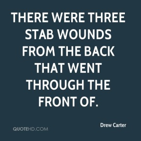 There were three stab wounds from the back that went through the front of.