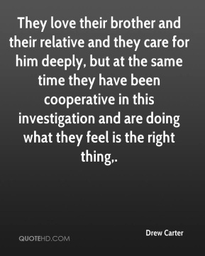 They love their brother and their relative and they care for him deeply, but at the same time they have been cooperative in this investigation and are doing what they feel is the right thing.