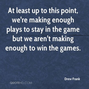 Drew Frank - At least up to this point, we're making enough plays to stay in the game but we aren't making enough to win the games.