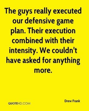 Drew Frank - The guys really executed our defensive game plan. Their execution combined with their intensity. We couldn't have asked for anything more.