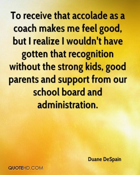 Duane DeSpain - To receive that accolade as a coach makes me feel good, but I realize I wouldn't have gotten that recognition without the strong kids, good parents and support from our school board and administration.