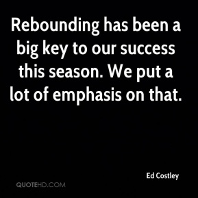 Ed Costley - Rebounding has been a big key to our success this season. We put a lot of emphasis on that.