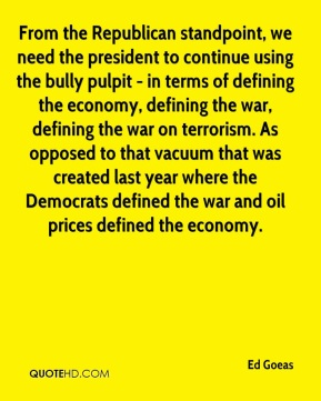 Ed Goeas - From the Republican standpoint, we need the president to continue using the bully pulpit - in terms of defining the economy, defining the war, defining the war on terrorism. As opposed to that vacuum that was created last year where the Democrats defined the war and oil prices defined the economy.