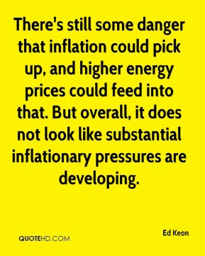 Ed Keon - There's still some danger that inflation could pick up, and higher energy prices could feed into that. But overall, it does not look like substantial inflationary pressures are developing.