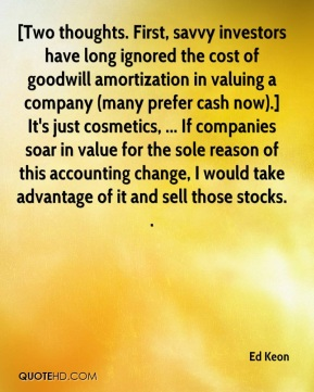 Ed Keon - [Two thoughts. First, savvy investors have long ignored the cost of goodwill amortization in valuing a company (many prefer cash now).] It's just cosmetics, ... If companies soar in value for the sole reason of this accounting change, I would take advantage of it and sell those stocks. .
