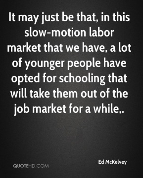 Ed McKelvey - It may just be that, in this slow-motion labor market that we have, a lot of younger people have opted for schooling that will take them out of the job market for a while.