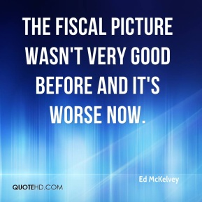Ed McKelvey - The fiscal picture wasn't very good before and it's worse now.