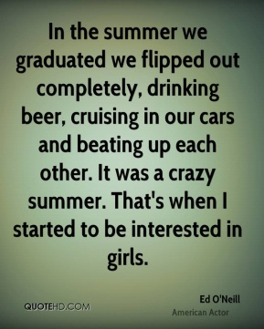 In the summer we graduated we flipped out completely, drinking beer, cruising in our cars and beating up each other. It was a crazy summer. That's when I started to be interested in girls.