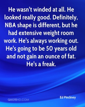 Ed Pinckney - He wasn't winded at all. He looked really good. Definitely, NBA shape is different, but he had extensive weight room work. He's always working out. He's going to be 50 years old and not gain an ounce of fat. He's a freak.