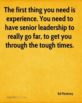 The first thing you need is experience. You need to have senior leadership to really go far, to get you through the tough times.