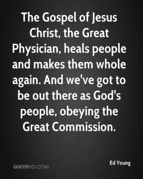 Ed Young - The Gospel of Jesus Christ, the Great Physician, heals people and makes them whole again. And we've got to be out there as God's people, obeying the Great Commission.