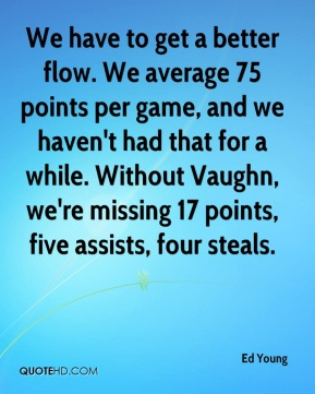 Ed Young - We have to get a better flow. We average 75 points per game, and we haven't had that for a while. Without Vaughn, we're missing 17 points, five assists, four steals.