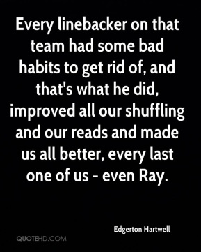 Edgerton Hartwell - Every linebacker on that team had some bad habits to get rid of, and that's what he did, improved all our shuffling and our reads and made us all better, every last one of us - even Ray.