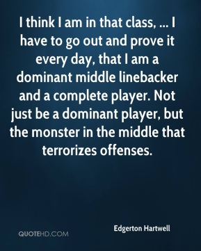 I think I am in that class, ... I have to go out and prove it every day, that I am a dominant middle linebacker and a complete player. Not just be a dominant player, but the monster in the middle that terrorizes offenses.