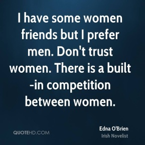 Edna O'Brien - I have some women friends but I prefer men. Don't trust women. There is a built-in competition between women.