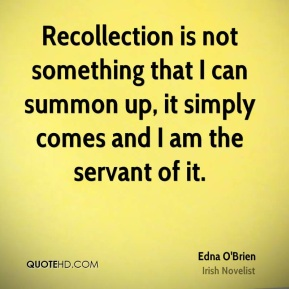 Recollection is not something that I can summon up, it simply comes and I am the servant of it.