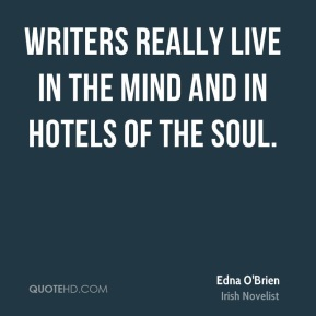 Edna O'Brien - Writers really live in the mind and in hotels of the soul.