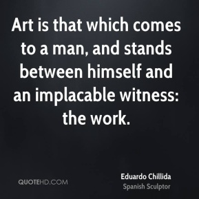 Eduardo Chillida - Art is that which comes to a man, and stands between himself and an implacable witness: the work.