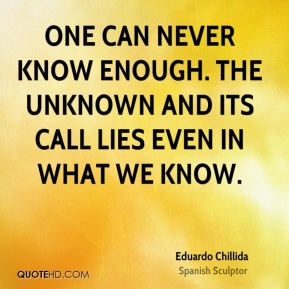 One can never know enough. The unknown and its call lies even in what we know.