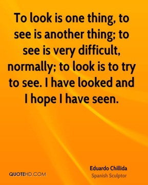 To look is one thing, to see is another thing; to see is very difficult, normally; to look is to try to see. I have looked and I hope I have seen.