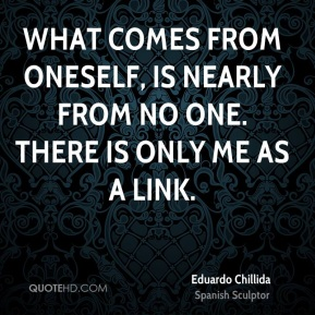 What comes from oneself, is nearly from no one. There is only me as a link.