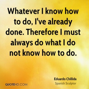 Whatever I know how to do, I've already done. Therefore I must always do what I do not know how to do.