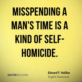 Edward F. Halifax - Misspending a man's time is a kind of self-homicide.