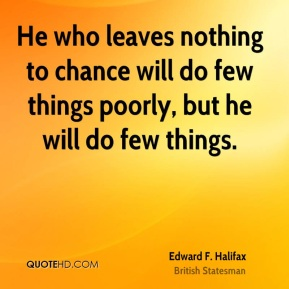 He who leaves nothing to chance will do few things poorly, but he will do few things.