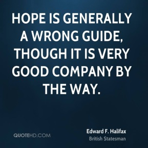 Hope is generally a wrong guide, though it is very good company by the way.