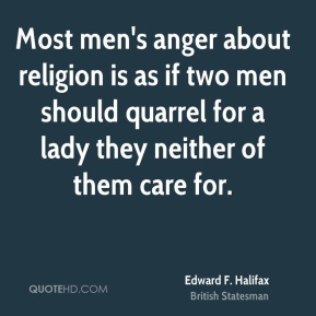 Edward F. Halifax - Most men's anger about religion is as if two men should quarrel for a lady they neither of them care for.