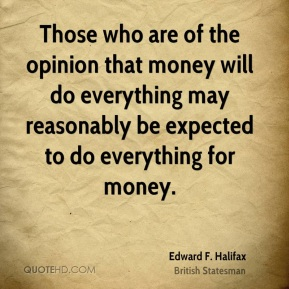 Edward F. Halifax - Those who are of the opinion that money will do everything may reasonably be expected to do everything for money.
