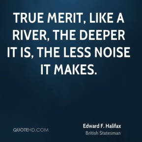 Edward F. Halifax - True merit, like a river, the deeper it is, the less noise it makes.