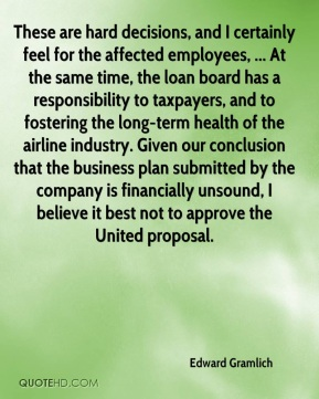 Edward Gramlich - These are hard decisions, and I certainly feel for the affected employees, ... At the same time, the loan board has a responsibility to taxpayers, and to fostering the long-term health of the airline industry. Given our conclusion that the business plan submitted by the company is financially unsound, I believe it best not to approve the United proposal.