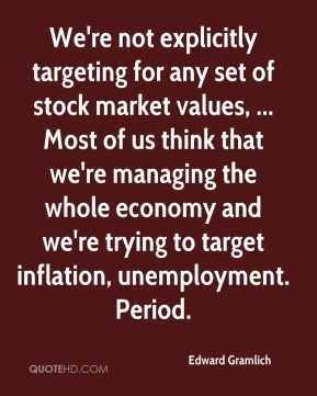 Edward Gramlich - We're not explicitly targeting for any set of stock market values, ... Most of us think that we're managing the whole economy and we're trying to target inflation, unemployment. Period.