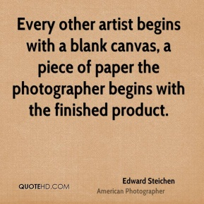 Edward Steichen - Every other artist begins with a blank canvas, a piece of paper the photographer begins with the finished product.