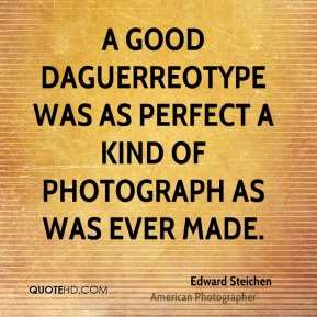 Edward Steichen - A good daguerreotype was as perfect a kind of photograph as was ever made.