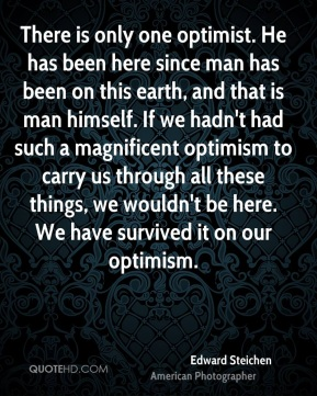 Edward Steichen - There is only one optimist. He has been here since man has been on this earth, and that is man himself. If we hadn't had such a magnificent optimism to carry us through all these things, we wouldn't be here. We have survived it on our optimism.