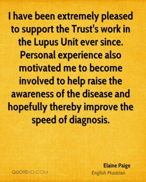 Elaine Paige - I have been extremely pleased to support the Trust's work in the Lupus Unit ever since. Personal experience also motivated me to become involved to help raise the awareness of the disease and hopefully thereby improve the speed of diagnosis.