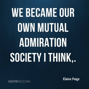 Elaine Paige - We became our own mutual admiration society I think.