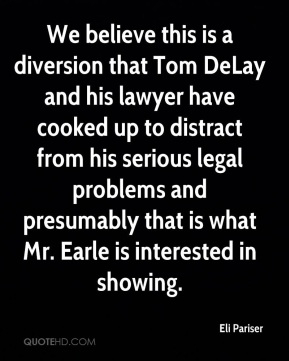 We believe this is a diversion that Tom DeLay and his lawyer have cooked up to distract from his serious legal problems and presumably that is what Mr. Earle is interested in showing.