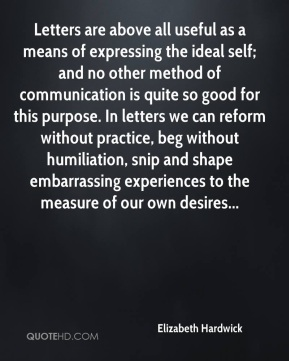Elizabeth Hardwick - Letters are above all useful as a means of expressing the ideal self; and no other method of communication is quite so good for this purpose. In letters we can reform without practice, beg without humiliation, snip and shape embarrassing experiences to the measure of our own desires...
