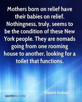 Elizabeth Hardwick - Mothers born on relief have their babies on relief. Nothingness, truly, seems to be the condition of these New York people. They are nomads going from one rooming house to another, looking for a toilet that functions.