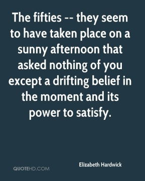 Elizabeth Hardwick - The fifties -- they seem to have taken place on a sunny afternoon that asked nothing of you except a drifting belief in the moment and its power to satisfy.